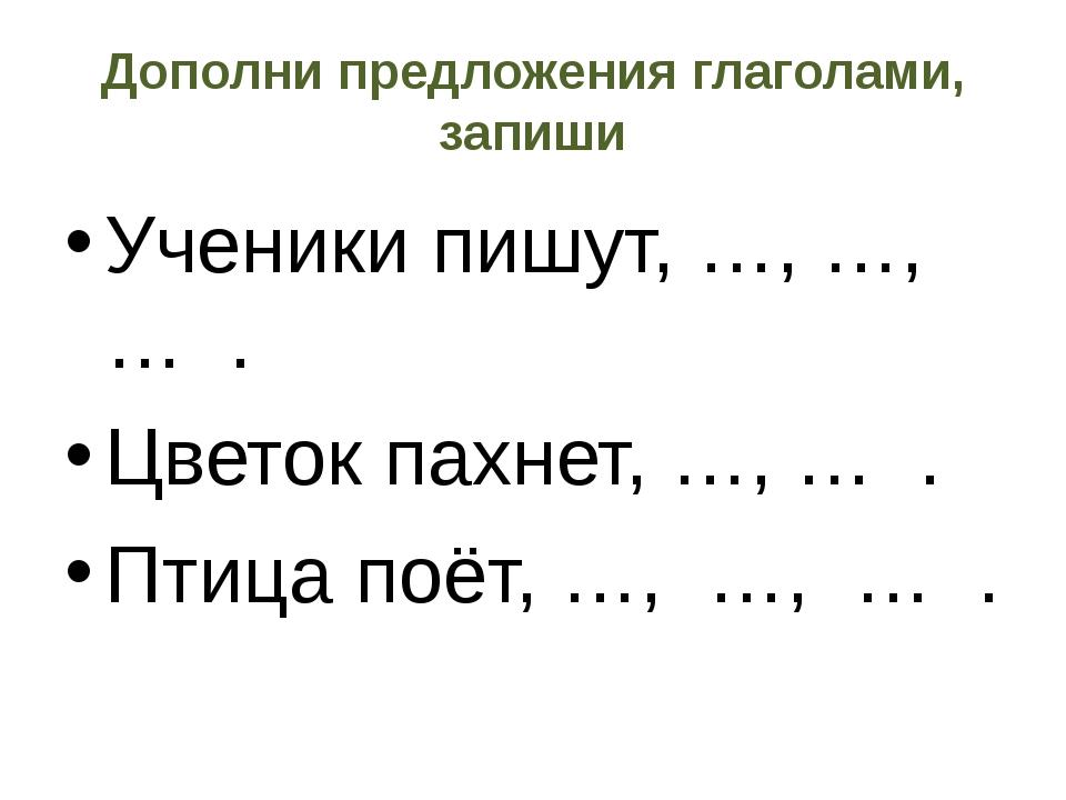Дополни предложения глаголами, запиши Ученики пишут, …, …, … . Цветок пахнет,...