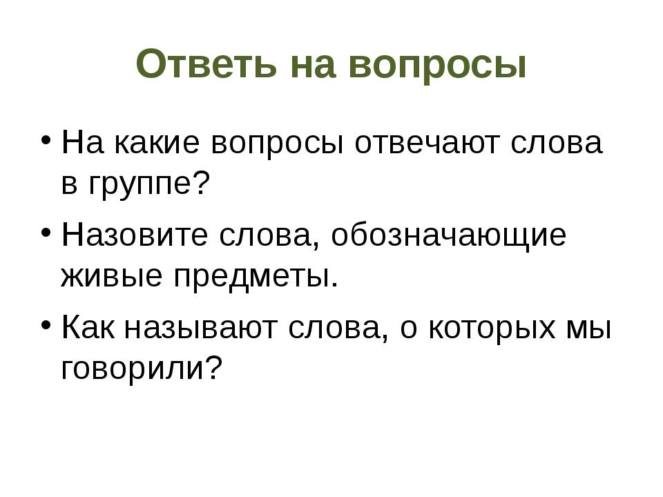 Ответь на вопросы На какие вопросы отвечают слова в группе? Назовите слова, о...