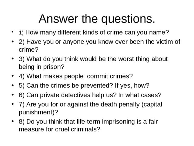 Answer the questions. 1) How many different kinds of crime can you name? 2) H...