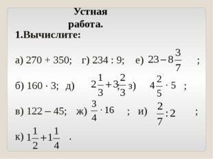 Вычислите: а) 270 + 350; г) 234 : 9; е) ; б) 160 · 3; д) ; з) ; в) 122 – 45