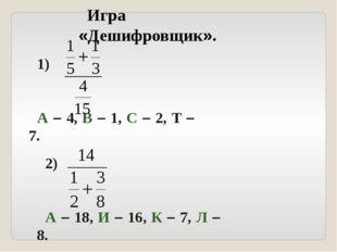 Игра «Дешифровщик». 1) А – 4, В – 1, С – 2, Т – 7. 2) А – 18, И – 16, К – 7,