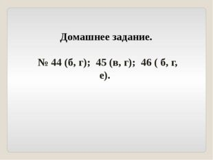 Домашнее задание. № 44 (б, г); 45 (в, г); 46 ( б, г, е).