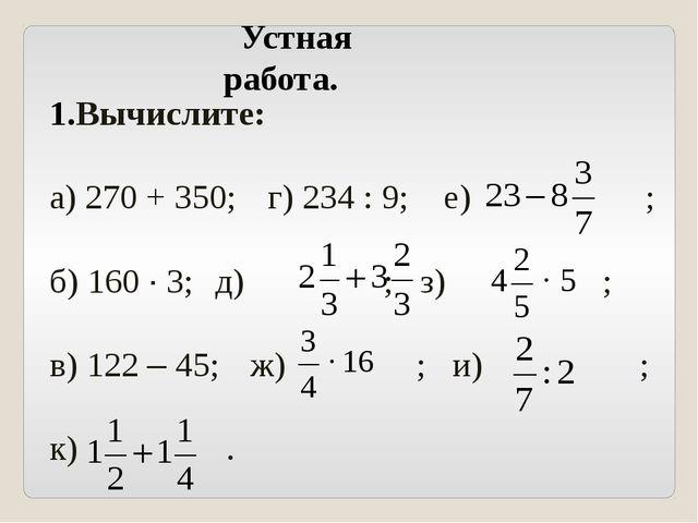 Вычислите: а) 270 + 350; г) 234 : 9; е) ; б) 160 · 3; д) ; з) ; в) 122 – 45...