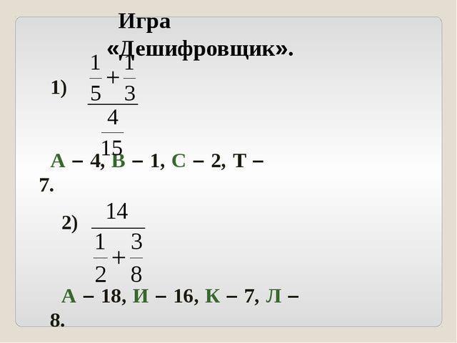Игра «Дешифровщик». 1) А – 4, В – 1, С – 2, Т – 7. 2) А – 18, И – 16, К – 7,...