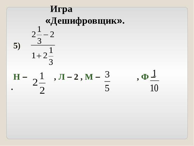 5) Н – , Л – 2 , М – , Ф – . Игра «Дешифровщик».