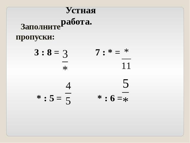 Устная работа. Заполните пропуски: 3 : 8 = 7 : * = * : 5 = * : 6 =