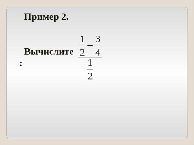 Пример 2. Вычислите: .