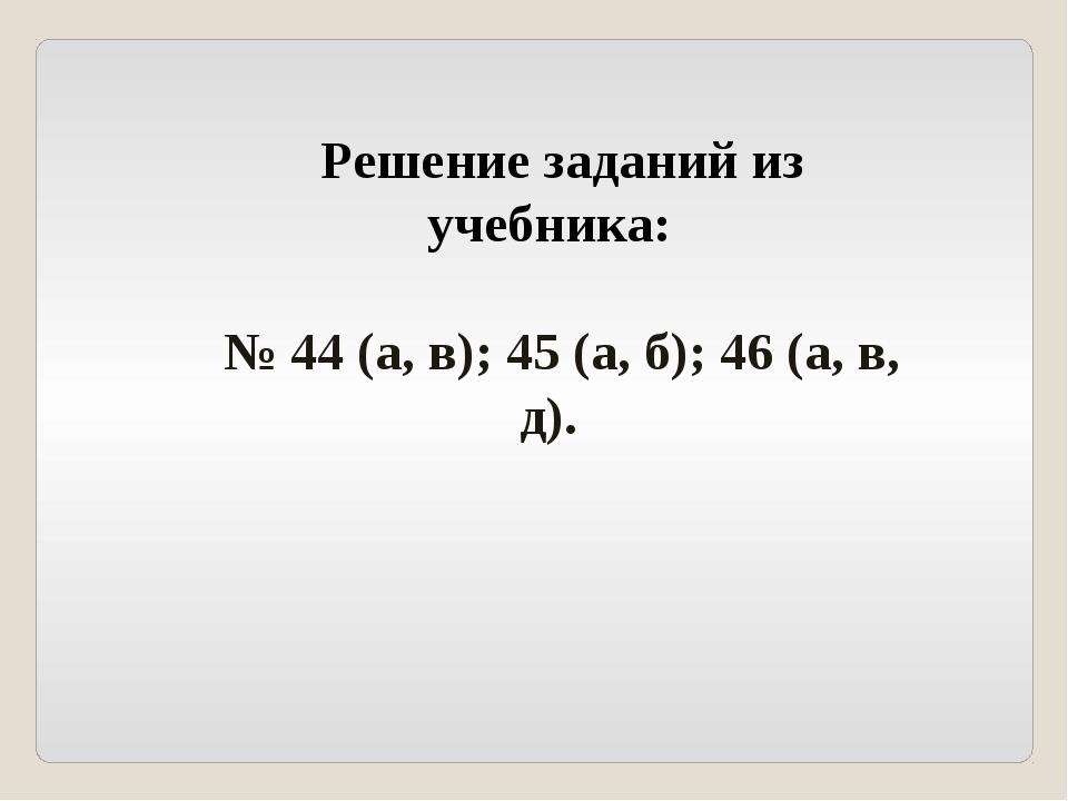 Решение заданий из учебника: № 44 (а, в); 45 (а, б); 46 (а, в, д).