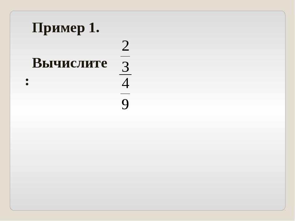 Пример 1. Вычислите: .