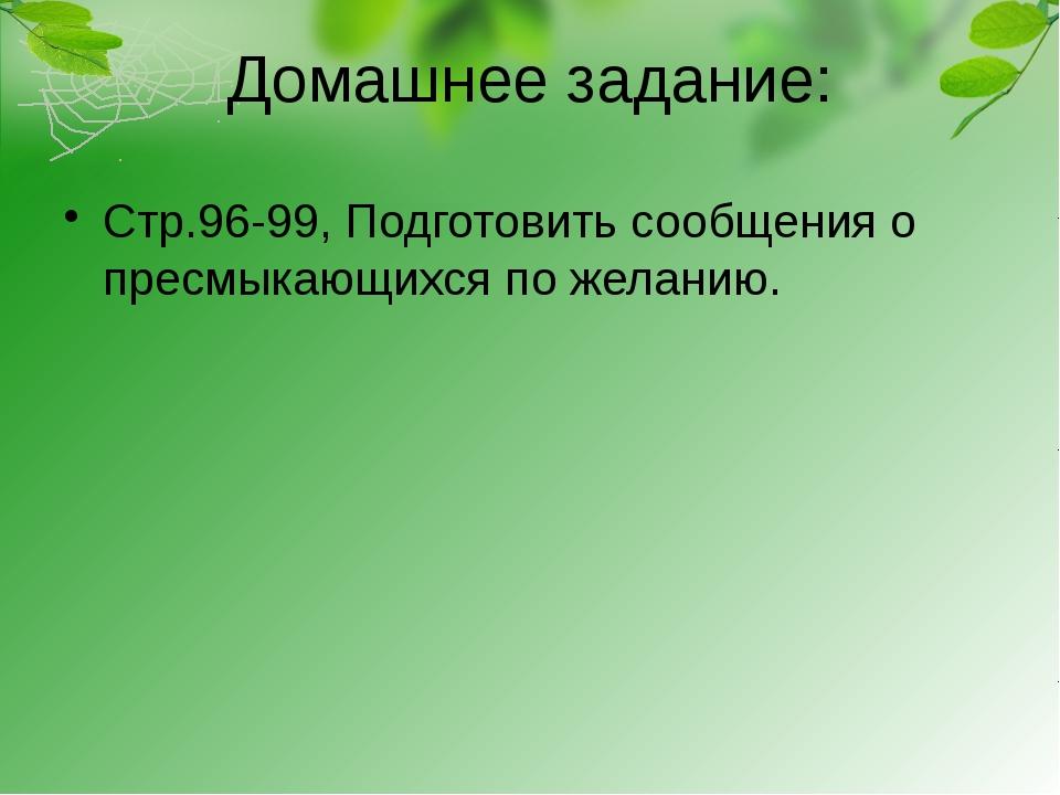 Домашнее задание: Стр.96-99, Подготовить сообщения о пресмыкающихся по желанию.
