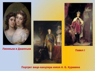 Портрет вице-канцлера князяА. Б. Куракина Лизонька и Дашенька Павел I