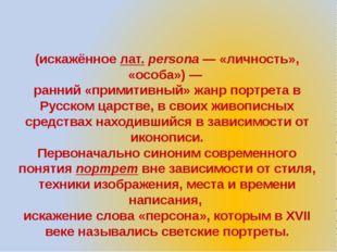 Парсу́на (искажённое лат.persona— «личность», «особа»)— ранний «примитивны