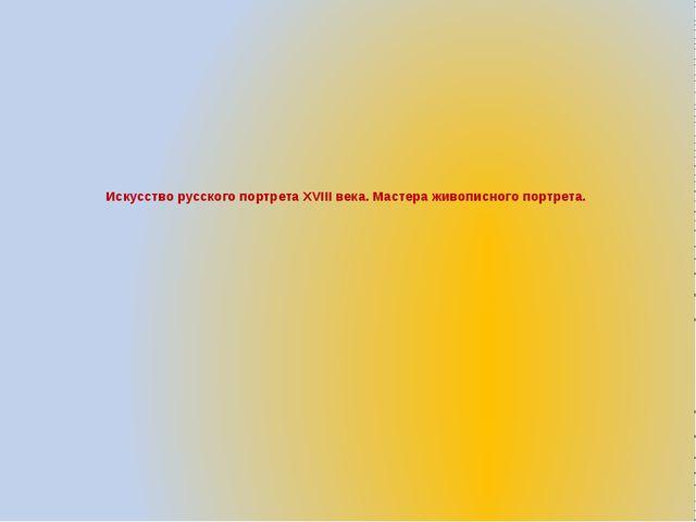 Искусство русского портрета XVIII века. Мастера живописного портрета.