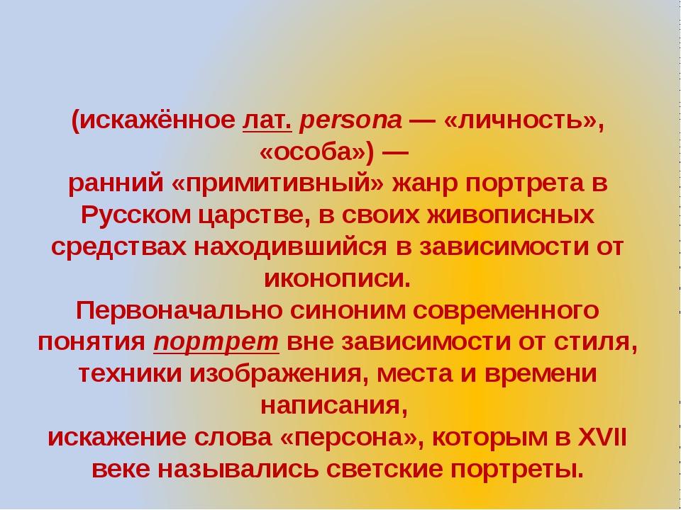 Парсу́на (искажённое лат.persona— «личность», «особа»)— ранний «примитивны...