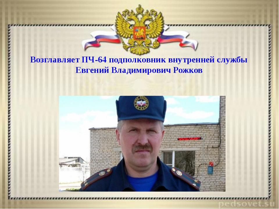 Возглавляет ПЧ-64 подполковник внутренней службы Евгений Владимирович Рожков