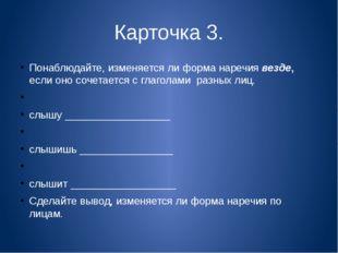 Карточка 3. Понаблюдайте, изменяется ли форма наречия везде, если оно сочетае