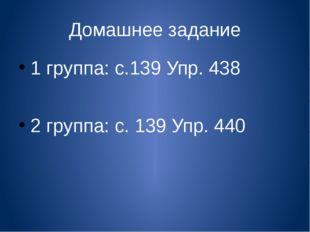 Домашнее задание 1 группа: с.139 Упр. 438 2 группа: с. 139 Упр. 440