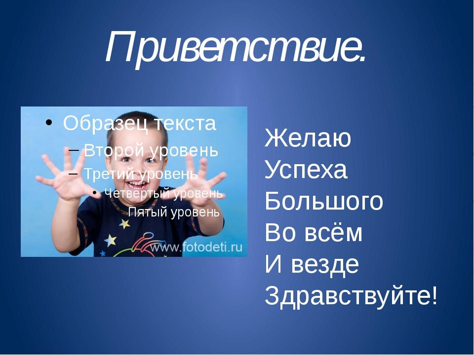 Приветствие. Желаю Успеха Большого Во всём И везде Здравствуйте!