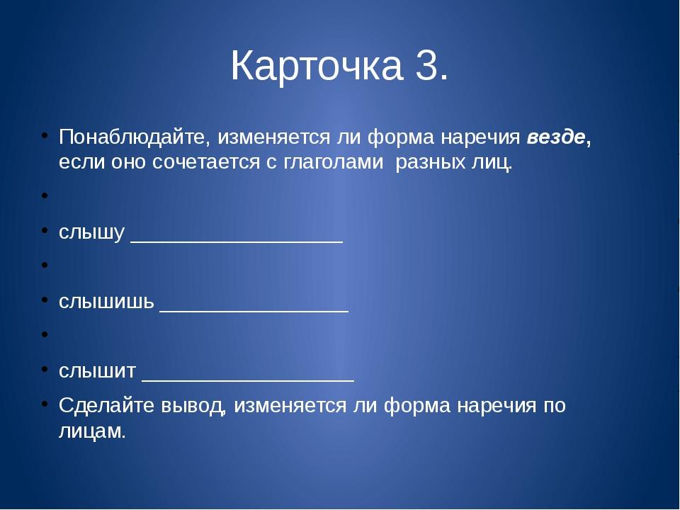 Карточка 3. Понаблюдайте, изменяется ли форма наречия везде, если оно сочетае...
