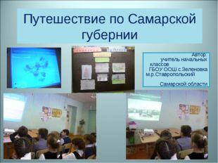 Путешествие по Самарской губернии Автор: учитель начальных классов ГБОУ ООШ с