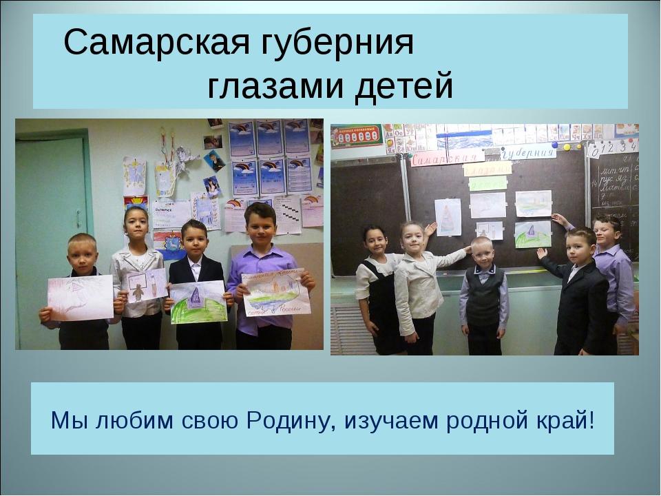 Самарская губерния глазами детей Мы любим свою Родину, изучаем родной край!