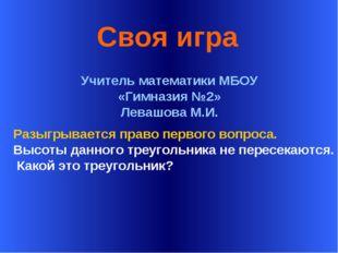 * Своя игра Учитель математики МБОУ «Гимназия №2» Левашова М.И. Разыгрывается