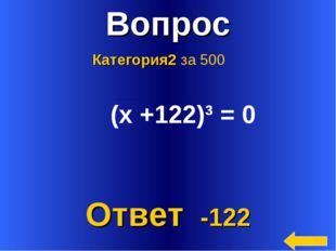 * Вопрос Ответ -122 Категория2 за 500 (х +122)³ = 0