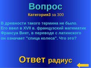 * Вопрос Ответ радиус Категория3 за 300 В древности такого термина не было. Е