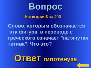 * Вопрос Ответ гипотенуза Категория3 за 400 Слово, которым обозначается эта ф