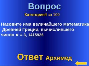 * Вопрос Ответ Архимед Категория4 за 100 Назовите имя величайшего математика