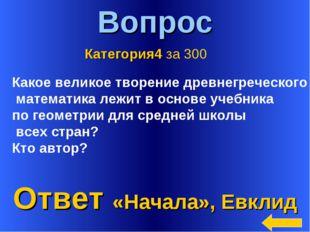 * Вопрос Ответ «Начала», Евклид Категория4 за 300 Какое великое творение древ
