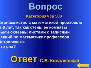 * Вопрос Ответ С.В. Ковалевская. Категория4 за 500 Ее знакомство с математико