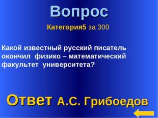 * Вопрос Ответ А.С. Грибоедов Категория5 за 300 Какой известный русский писат