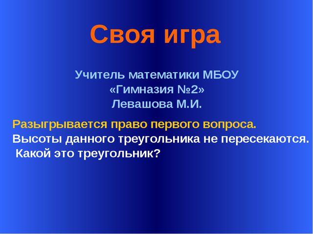 * Своя игра Учитель математики МБОУ «Гимназия №2» Левашова М.И. Разыгрывается...