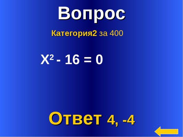 * Вопрос Ответ 4, -4 Категория2 за 400 Х2 - 16 = 0