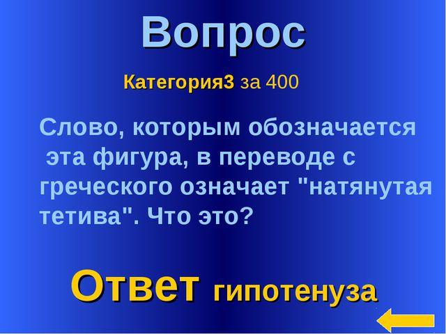 * Вопрос Ответ гипотенуза Категория3 за 400 Слово, которым обозначается эта ф...