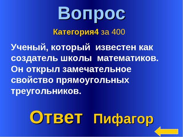 * Вопрос Ответ Пифагор Категория4 за 400 Ученый, который известен как создате...