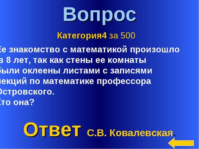 * Вопрос Ответ С.В. Ковалевская. Категория4 за 500 Ее знакомство с математико...