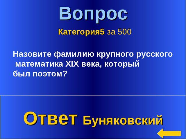 * Вопрос Ответ Буняковский Категория5 за 500 Назовите фамилию крупного русско...