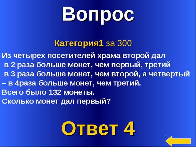 * Вопрос Ответ 4 Категория1 за 300 Из четырех посетителей храма второй дал в...