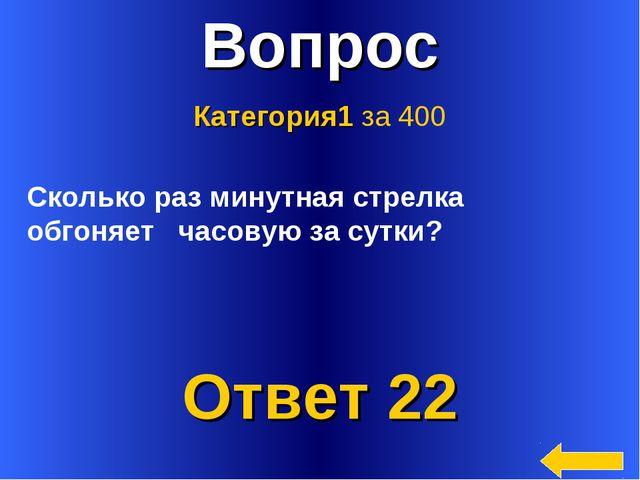 * Вопрос Ответ 22 Категория1 за 400 Сколько раз минутная стрелка обгоняет час...