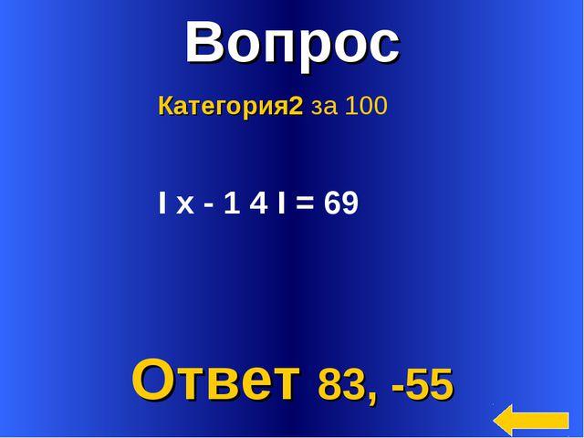 * Вопрос Ответ 83, -55 Категория2 за 100 I х - 1 4 I = 69