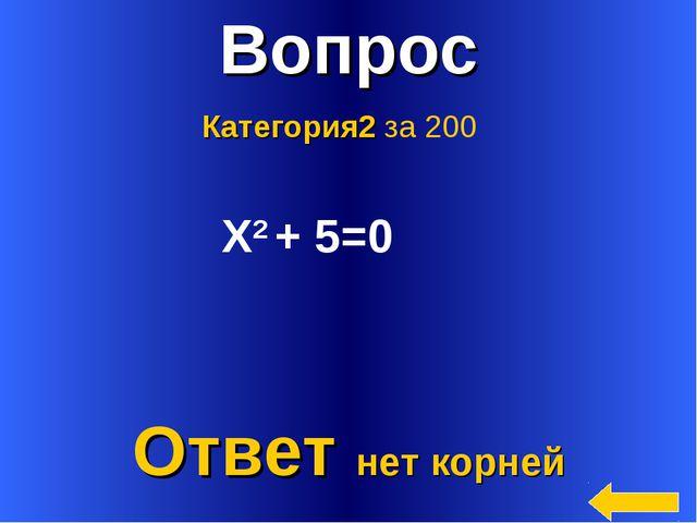 * Вопрос Ответ нет корней Категория2 за 200 Х2 + 5=0