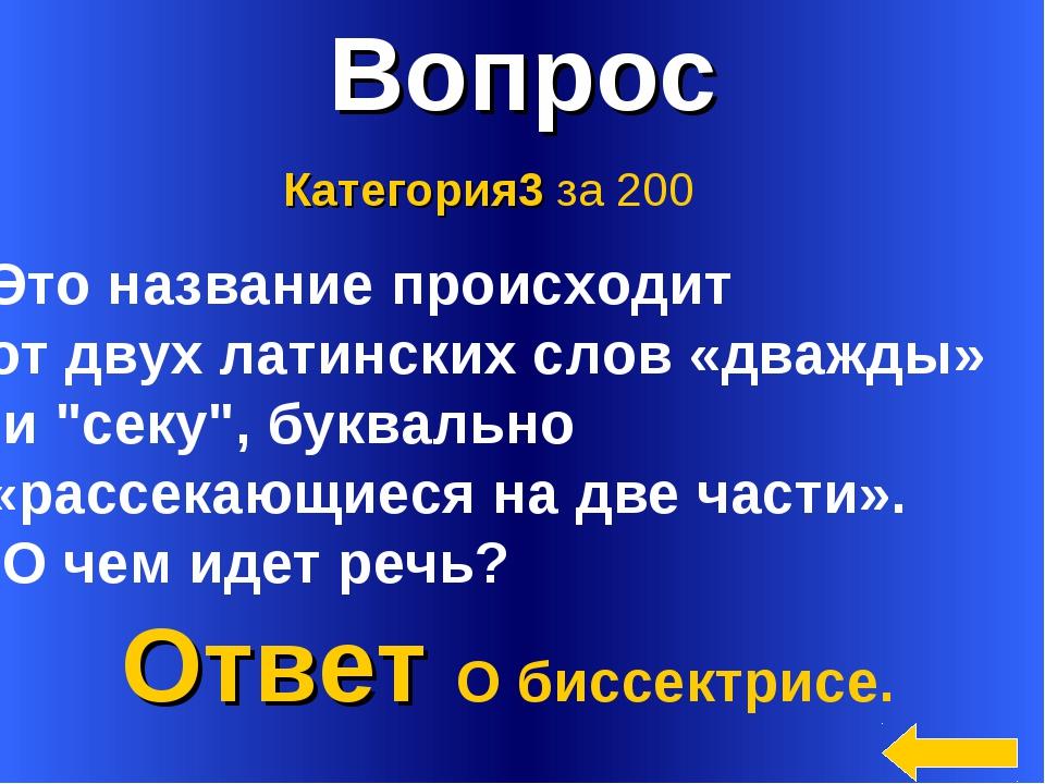 * Вопрос Ответ О биссектрисе. Категория3 за 200 Это название происходит от дв...