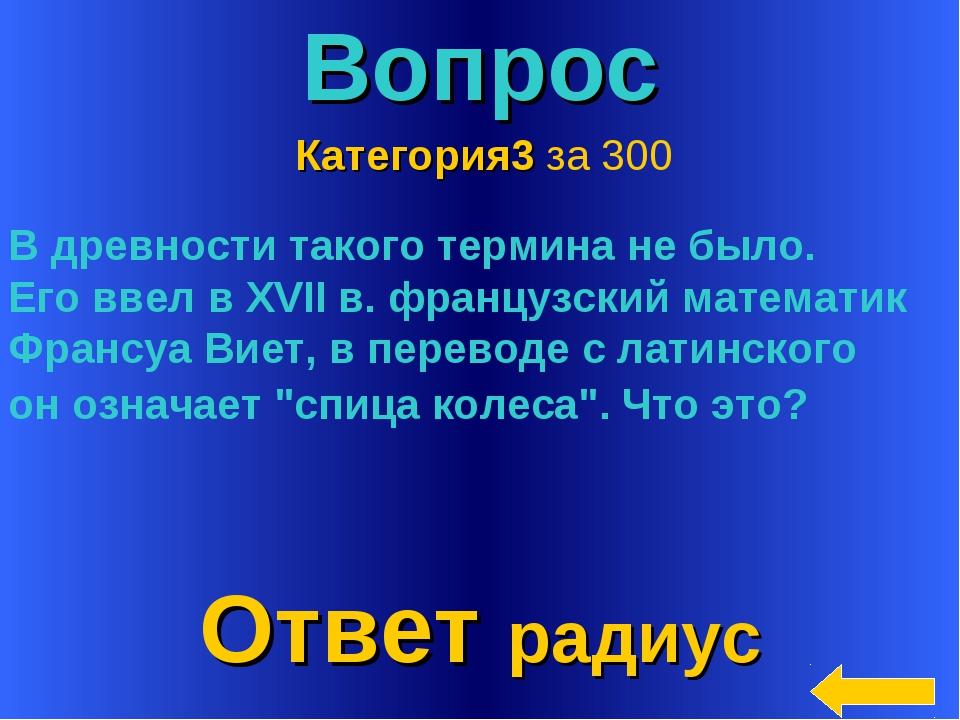 * Вопрос Ответ радиус Категория3 за 300 В древности такого термина не было. Е...