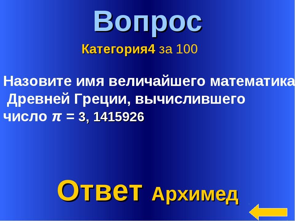 * Вопрос Ответ Архимед Категория4 за 100 Назовите имя величайшего математика...
