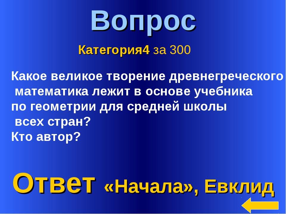 * Вопрос Ответ «Начала», Евклид Категория4 за 300 Какое великое творение древ...