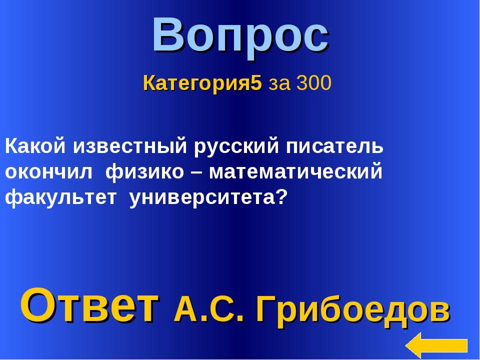 * Вопрос Ответ А.С. Грибоедов Категория5 за 300 Какой известный русский писат...