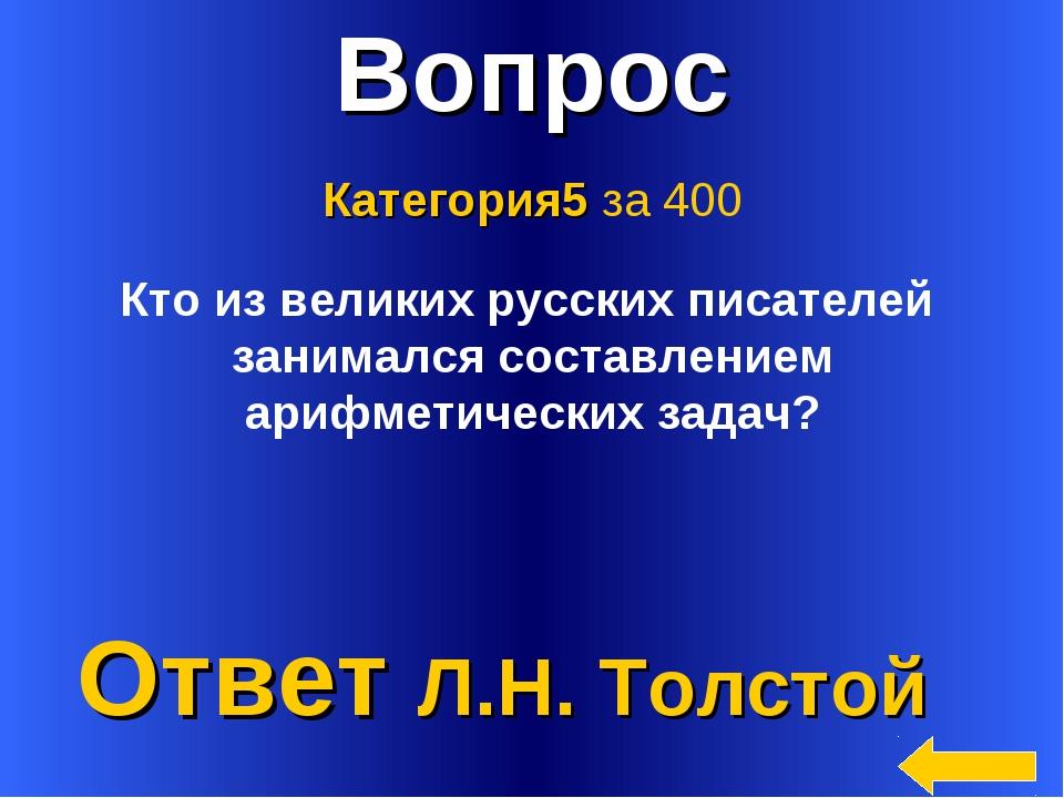 * Вопрос Ответ Л.Н. Толстой Категория5 за 400 Кто из великих русских писателе...