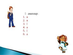 Җаваплар: 1. в 2. в 3. ә 4. а 5. ә 6. а
